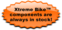 Xtreme Bike components are always in stock!